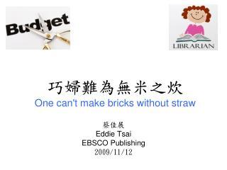 巧婦難為無米之炊 One can't make bricks without straw