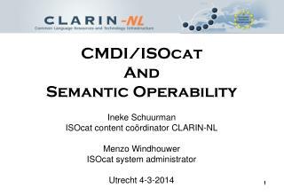 CMDI/ISOcat And Semantic Operability Ineke Schuurman ISOcat content co ö rdinator CLARIN-NL