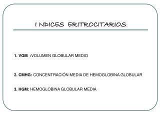I NDICES  ERITROCITARIOS : 1. VGM   : VOLUMEN GLOBULAR MEDIO