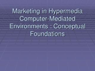 Marketing in Hypermedia Computer-Mediated Environments : Conceptual Foundations