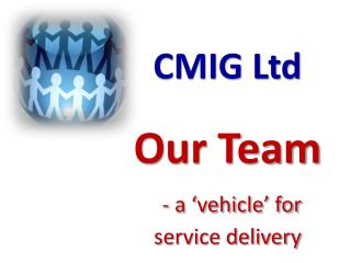CMIG Ltd Our Team - a 'vehicle' for                          service delivery