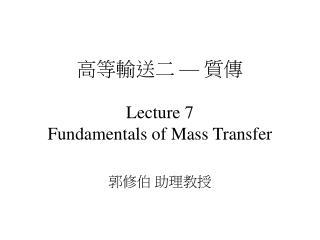 高等輸送二 — 質傳 Lecture 7 Fundamentals of Mass Transfer