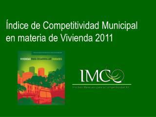 ndice de Competitividad Municipal en materia de Vivienda 2011