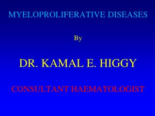 MYELOPROLIFERATIVE DISEASES By DR. KAMAL E. HIGGY CONSULTANT HAEMATOLOGIST