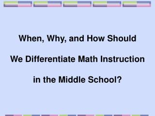 When, Why, and How Should   We Differentiate Math Instruction   in the Middle School