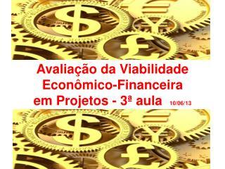 Avaliação da Viabilidade Econômico-Financeira  em Projetos - 3ª aula   10/06/13
