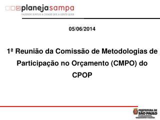 05/0 6 /2014 1ª Reunião da Comissão de Metodologias de Participação  no Orçamento (CMPO) do  CPOP