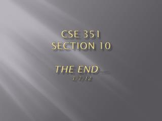 CSE 351  Section  10 The END …Almost 3/7/12
