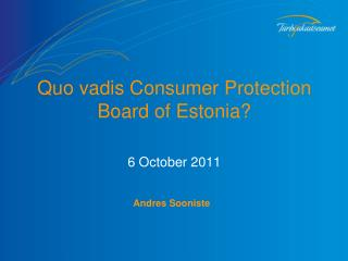 Quo vadis  Consumer Protection  B oard of Estonia ? 6 October 2011