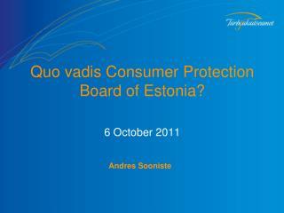 Quo vadis  Consumer Protection  B oard of Estonia ? 6 October 2011