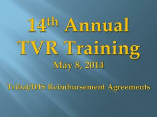 14 th  Annual TVR Training May 8, 2014 Tribal/IHS Reimbursement Agreements