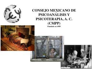 CONSEJO MEXICANO DE PSICOANÁLISIS Y PSICOTERAPIA, A. C. (CMPP) Fundado en 1989