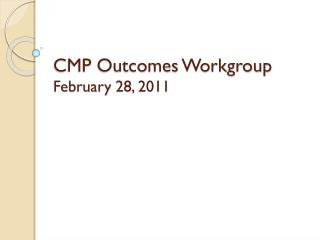CMP Outcomes Workgroup February 28, 2011