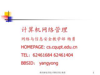 计算机网络管理 网络与信息安全教学部 杨勇 HOMEPAGE: cs.cqupt TEL : 62461684 62461404 BBSID :  yangyong