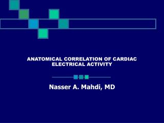ANATOMICAL CORRELATION OF CARDIAC ELECTRICAL ACTIVITY Nasser A. Mahdi, MD