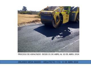 PROCESO DE ASFALTADO  DESDE 01 DE ABRIL AL 10 DE ABRIL 2014