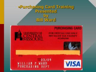Purchasing Card Training Presented  by Bill Ward