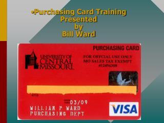 Purchasing Card Training Presented  by Bill Ward