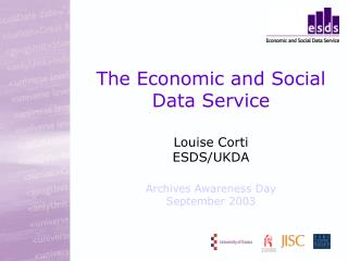 The Economic and Social Data Service Louise Corti ESDS/UKDA Archives Awareness Day September 2003