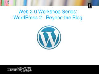 Web 2.0 Workshop Series: WordPress  2 	- Beyond the Blog