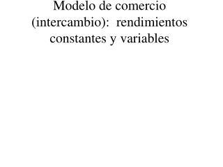 Modelo de comercio intercambio:  rendimientos constantes y variables