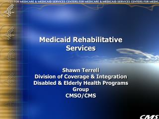 Medicaid Rehabilitative Services Shawn Terrell Division of Coverage & Integration