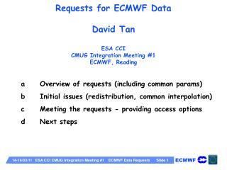 Requests for ECMWF Data David Tan ESA CCI CMUG Integration Meeting #1 ECMWF, Reading