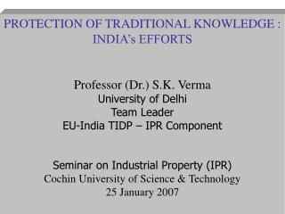 PROTECTION OF TRADITIONAL KNOWLEDGE : INDIA s EFFORTS  Professor Dr. S.K. Verma University of Delhi Team Leader EU-India