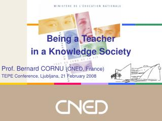 Being a Teacher in a Knowledge Society Prof. Bernard CORNU  (CNED, France)