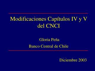 Modificaciones Capítulos IV y V del CNCI Gloria Peña Banco Central de Chile Diciembre 2003