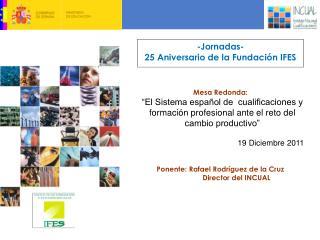 -Jornadas-  25 Aniversario de la Fundación IFES Mesa Redonda: Ponente: Rafael Rodríguez de la Cruz
