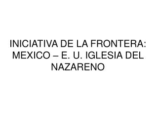 INICIATIVA DE LA FRONTERA: MEXICO   E. U. IGLESIA DEL NAZARENO