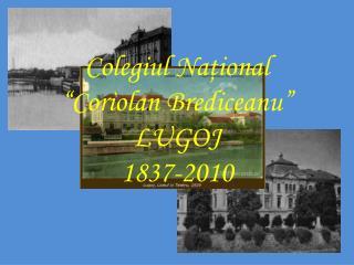 """Colegiul Na ţional  """"Coriolan Brediceanu"""" LUGOJ 1837-2010"""