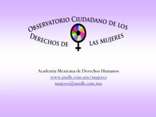 Academia Mexicana de Derechos Humanos amdh.mx/mujeres mujeres@amdh.mx