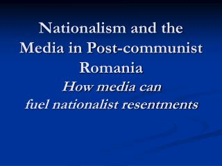 Nationalism and the Media in Post-communist Romania How media can  fuel nationalist resentments