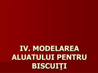 IV. MODELAREA ALUATULUI PENTRU BISCUITI