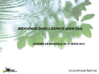 BIENVENUE DANS L'ESPACE eDEN Club                         ASSEMBLEE GENERALE DU 31 MARS 2012