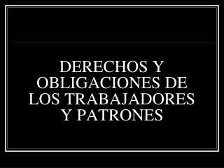 DERECHOS Y OBLIGACIONES DE LOS TRABAJADORES  Y PATRONES