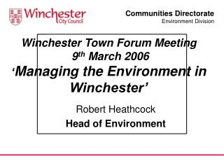 Winchester Town Forum Meeting   9 th  March 2006 ' Managing the Environment in Winchester'