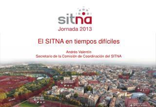 El SITNA en tiempos difíciles Andrés Valentín Secretario de la Comisión de Coordinación del SITNA