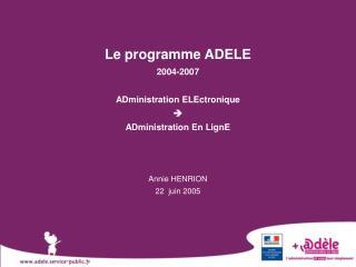Le programme ADELE 2004-2007 ADministration ELEctronique   ADministration En LignE Annie HENRION
