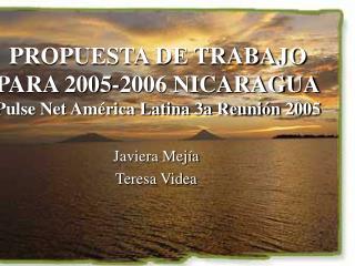 PROPUESTA DE TRABAJO PARA 2005-2006 NICARAGUA Pulse Net América Latina 3a Reunión 2005