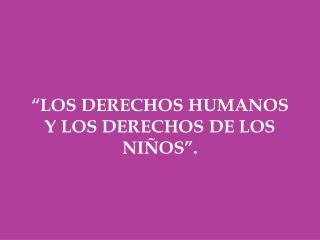"""""""LOS DERECHOS HUMANOS Y LOS DERECHOS DE LOS NIÑOS""""."""