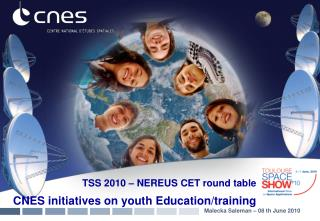 TSS 2010 – NEREUS CET round table CNES initiatives on youth Education/training