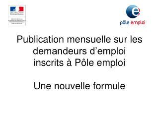 Publication mensuelle sur les demandeurs d'emploi inscrits à Pôle emploi Une nouvelle formule