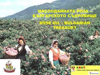 МАСЛОДАЙНАТА РОЗА – БЪЛГАРСКОТО СЪКРОВИЩЕ ROSE OIL – BULGARIAN TREASURY