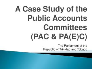 A Case Study of the  Public Accounts Committees (PAC & PA(E)C) The Parliament of the