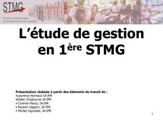 L'étude de gestion en 1 ère  STMG Présentation réalisée à partir des éléments du travail de :