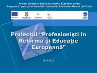 """Proiectul """"Profesionişti în Reformă şi Educaţie Europeană"""""""