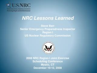 NRC Lessons Learned  Steve Barr Senior Emergency Preparedness Inspector  Region I US Nuclear Regulatory Commission